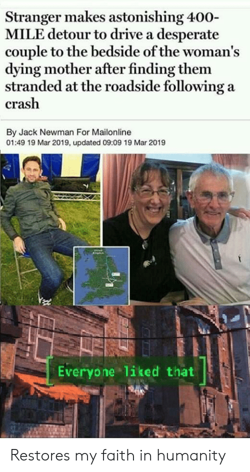 Desperate, Newman, and Drive: Stranger makes astonishing 400-  MILE detour to drive a desperate  couple to the bedside of the woman's  dying mother after finding them  stranded at the roadside following a  crash  By Jack Newman For Mailonline  01:49 19 Mar 2019, updated 09:09 19 Mar 2019  Everyone liked that Restores my faith in humanity