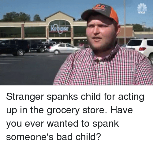 Bad, Memes, and Acting: Stranger spanks child for acting up in the grocery store. Have you ever wanted to spank someone's bad child?