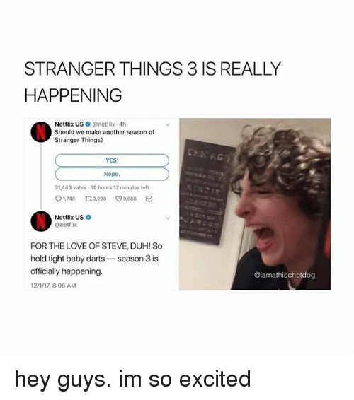 Love, Memes, and Netflix: STRANGER THINGS 3 IS REALLY  HAPPENING  Netflix US@netflix 4h  Should we make another season of  Stranger Things?  YES  Nope.  31,443 votes 19 hours 17 minutes left  91,745ロ3,298 v9.888  Netflix US  @netflix  FOR THE LOVE OF STEVE, DUH! So  hold tight baby darts-season 3 is  officially happening.  12/1/17, 8:06 AM  @iamathicchotdog hey guys. im so excited