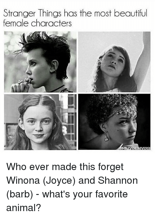 Memes, 🤖, and Strangers: Stranger Things has the most beautiful  female characters  a Who ever made this forget Winona (Joyce) and Shannon (barb) - what's your favorite animal?