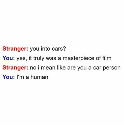Cars, Funny, and Mean: Stranger: you into cars?  You: yes, it truly was a masterpiece of film  Stranger: no i mean like are you a car person  You: I'm a human
