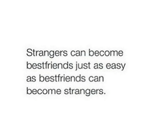 Can, Easy, and Strangers: Strangers can become  bestfriends just as easy  as bestfriends can  become strangers.