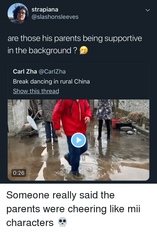Dancing, Memes, and Parents: strapiana  @slashonsleeves  are those his parents being supportive  in the background?  Carl Zha @CarlZha  Break dancing in rural China  Show this thread  0:26 Someone really said the parents were cheering like mii characters 💀