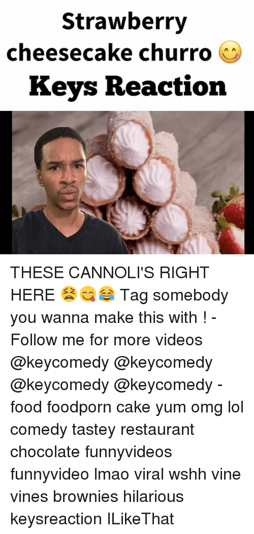 Food, Lmao, and Lol: Strawberry  cheesecake churro  O  Keys Reaction THESE CANNOLI'S RIGHT HERE 😫😋😂 Tag somebody you wanna make this with ! - Follow me for more videos @keycomedy @keycomedy @keycomedy @keycomedy - food foodporn cake yum omg lol comedy tastey restaurant chocolate funnyvideos funnyvideo lmao viral wshh vine vines brownies hilarious keysreaction ILikeThat