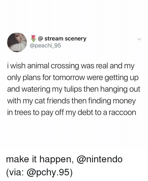 Friends, Money, and Nintendo: @ stream scenery  @peachi_95  i wish animal crossing was real and my  only plans for tomorrow were getting up  and watering my tulips then hanging out  with my cat friends then finding money  in trees to pay off my debt to a raccoon make it happen, @nintendo (via: @pchy.95)
