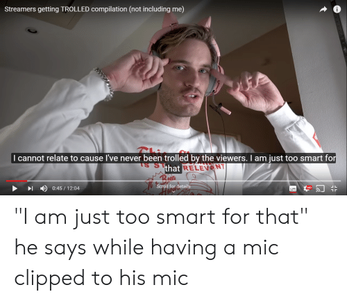 "Never, Been, and Smart: Streamers getting TROLLED compilation (not including me)  I cannot relate to cause I've never been trolled by the viewers. I am just too smart fo  that  RELEVENT  ID 0:45/12:04  Scroll for details  HD ""I am just too smart for that"" he says while having a mic clipped to his mic"