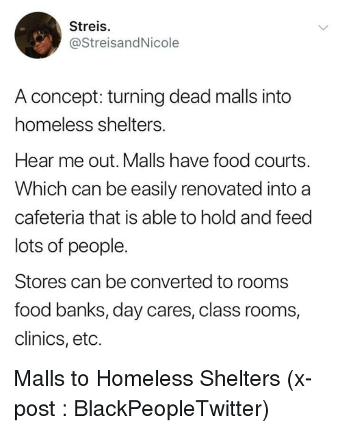 Blackpeopletwitter, Food, and Homeless: Streis.  @StreisandNicole  A concept: turning dead malls into  homeless shelters.  Hear me out. Malls have food courts.  Which can be easily renovated into a  cafeteria that is able to hold and feed  lots of people.  Stores can be converted to rooms  food banks, day cares, class rooms,  clinics, eto. Malls to Homeless Shelters (x-post : BlackPeopleTwitter)