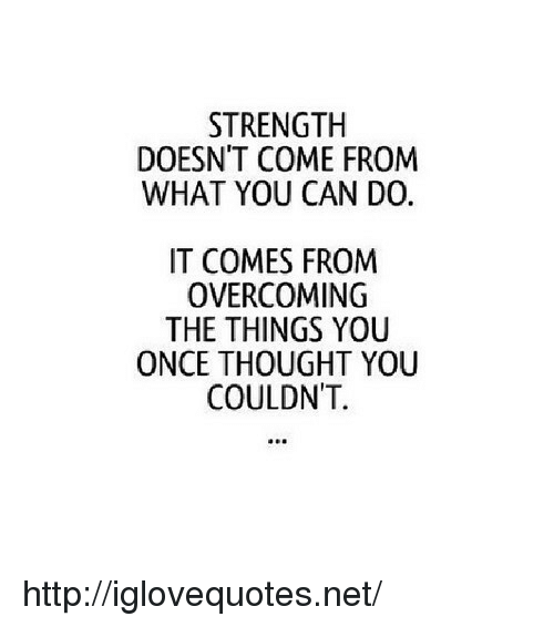 Http, Thought, and Net: STRENGTH  DOESN'T COME FROM  WHAT YOU CAN D0.  IT COMES FROM  OVERCOMING  THE THINGS YOU  ONCE THOUGHT YOU  COULDNT. http://iglovequotes.net/