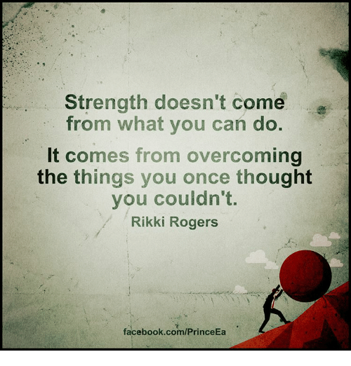Memes, 🤖, and Rogers: Strength doesn't come  from what you can do.  It comes from overcoming  the things you once thought  you couldn't.  Rikki Rogers  facebook.com/PrinceEa