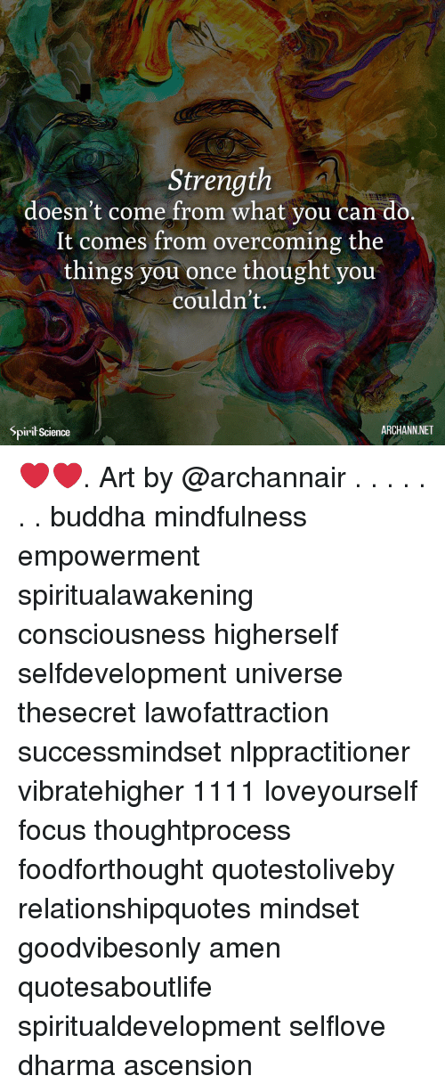 Memes, Buddha, and Focus: Strength  doesn't come from what you can do.  It comes from overcoming the  things you once thought you  couldn't.  Spirił Science  ARCHANN NET ❤️❤️. Art by @archannair . . . . . . . buddha mindfulness empowerment spiritualawakening consciousness higherself selfdevelopment universe thesecret lawofattraction successmindset nlppractitioner vibratehigher 1111 loveyourself focus thoughtprocess foodforthought quotestoliveby relationshipquotes mindset goodvibesonly amen quotesaboutlife spiritualdevelopment selflove dharma ascension