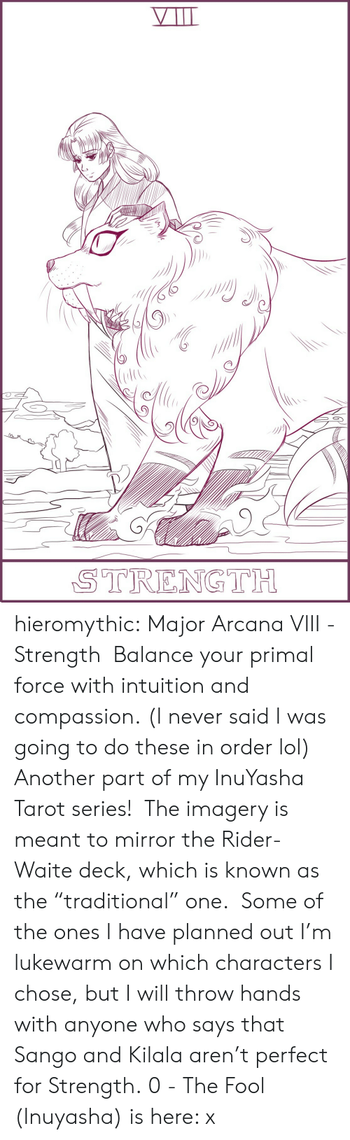 "Lol, Target, and Tumblr: STRENGTH hieromythic:   Major Arcana VIII - Strength  Balance your primal force with intuition and compassion. (I never said I was going to do these in order lol)  Another part of my InuYasha Tarot series!  The imagery is meant to mirror the Rider-Waite deck, which is known as the ""traditional"" one.  Some of the ones I have planned out I'm lukewarm on which characters I chose, but I will throw hands with anyone who says that Sango and Kilala aren't perfect for Strength. 0 - The Fool (Inuyasha) is here: x"