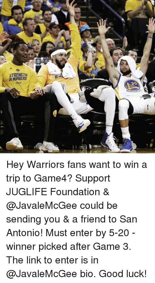 Basketball, Golden State Warriors, and Sports: STRENGTH  IN NUMBERS  ARRIS Hey Warriors fans want to win a trip to Game4? Support JUGLIFE Foundation & @JavaleMcGee could be sending you & a friend to San Antonio! Must enter by 5-20 - winner picked after Game 3. The link to enter is in @JavaleMcGee bio. Good luck!
