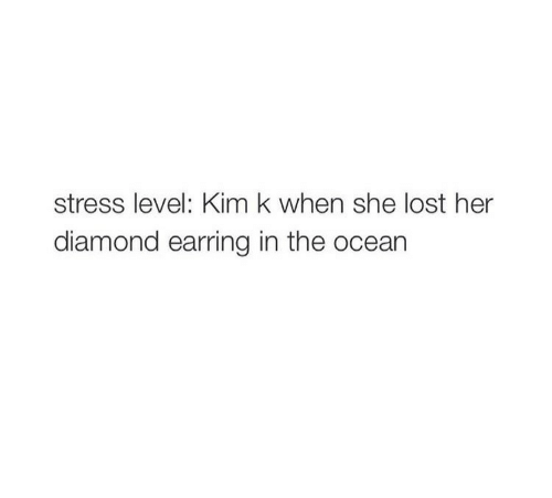 Lost, Diamond, and Ocean: stress level: Kim k when she lost her  diamond earring in the ocean