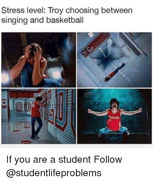 Basketball, Singing, and Tumblr: Stress level: Troy choosing between  singing and basketball If you are a student Follow @studentlifeproblems