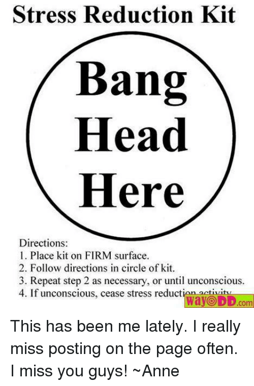 Head, Memes, and Banging: Stress Reduction Kit  Bang  Head  Here  Directions  1. Place kit on FIRM surface.  2. Follow directions in circle of kit.  3. Repeat step 2 as necessary, or until unconscious.  4. If unconscious, cease stress reduct  WayODD com This has been me lately. I really miss posting on the page often. I miss you guys! ~Anne