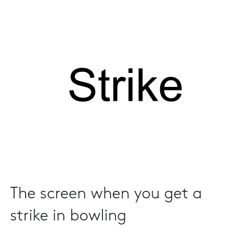 Bowling, You, and Strike: Strike The screen when you get a strike in bowling