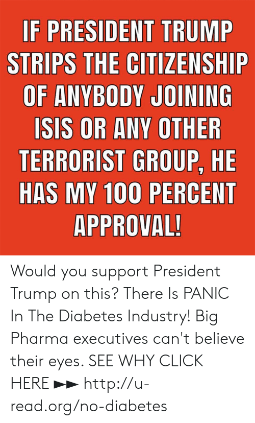 Click, Memes, and Diabetes: STRIPS THE CITIZENSHIP  OF ANYBODY JOINING  SIS OR ANY OTHER  TERRORIST GROUP, HE  HAS MY  100 PERCENT  APPROVAL Would you support President Trump on this?  There Is PANIC In The Diabetes Industry! Big Pharma executives can't believe their eyes. SEE WHY CLICK HERE ►► http://u-read.org/no-diabetes