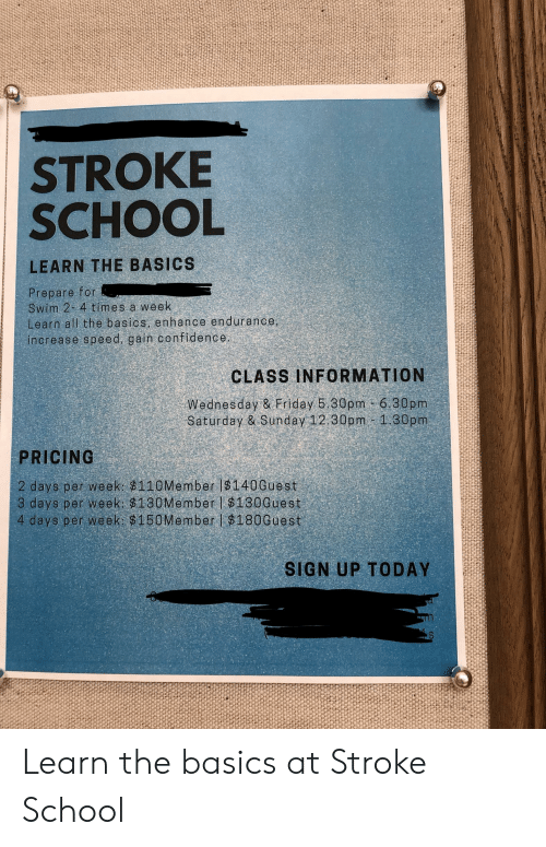 Confidence, Friday, and School: STROKE  SCHOOL  LEARN THE BASICS  Prepare for  Swim 2 4 times a week  Learn all the basics, enhance endurance,  increase speed, gain confidence.  CLASS INFORMATION  Wednesday & Friday 5.30pm 6.30pm  Saturday & Sunday 12:30pm 1.30pm  PRICING  2 days per week $110Member $140Guest  3 days per week $130Memberl $130Guest  4 days per week: $150Member $180Guest  SIGN UP TODAY Learn the basics at Stroke School
