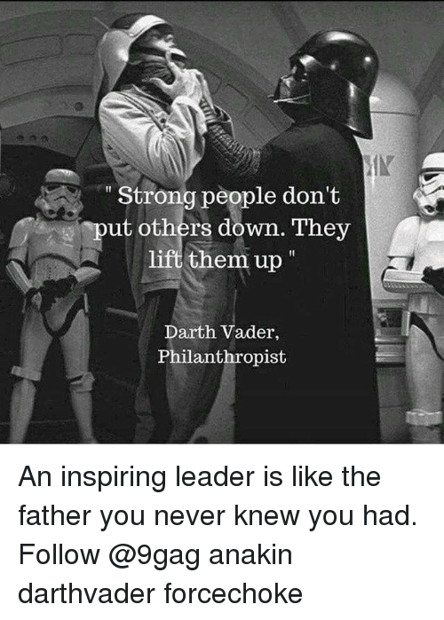 "9gag, Darth Vader, and Memes: Strong people don't  put others down. They  lift them up""  Darth Vader,  Philanthropist An inspiring leader is like the father you never knew you had. Follow @9gag anakin darthvader forcechoke"