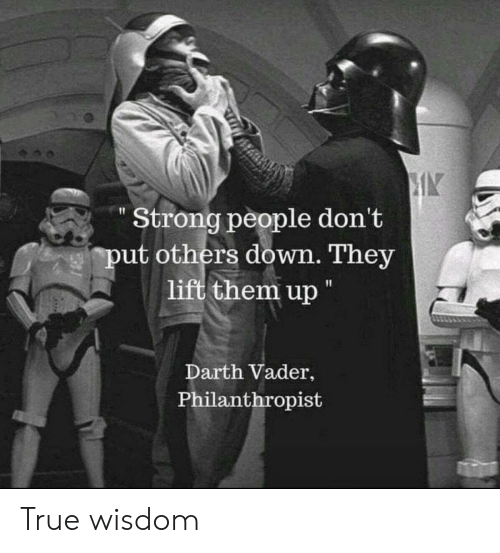 """Darth Vader, True, and Strong: Strong people don't  put others down. They  lift them up """"  Darth Vader,  Philanthropist True wisdom"""