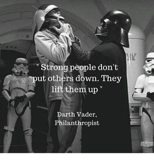 Darth Vader, Memes, and Strong: Strong people don't  ut others down. They  lift them up  Darth Vader,  Philanthropist