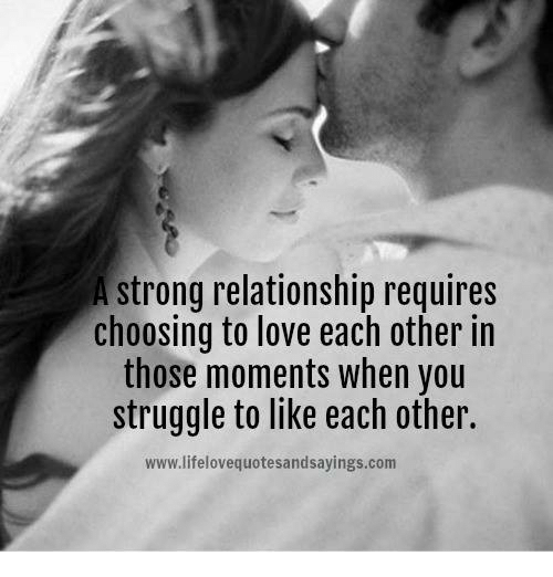 Love, Struggle, and Strong: strong relationship requires  choosing to love each other in  those moments when you  struggle to like each other  www.lifelovequotesandsayings.com