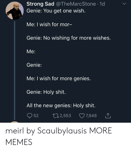Dank, Memes, and Shit: Strong Sad @TheMarcStone .1d  Genie: You get one wish.  Me: I wish for mor  Genie: No wishing for more wishes.  Me:  Genie:  Me: I wish for more genies.  Genie: Holy shit.  All the new genies: Holy shit.  52 t2,553 7,948 meirl by Scaulbylausis MORE MEMES