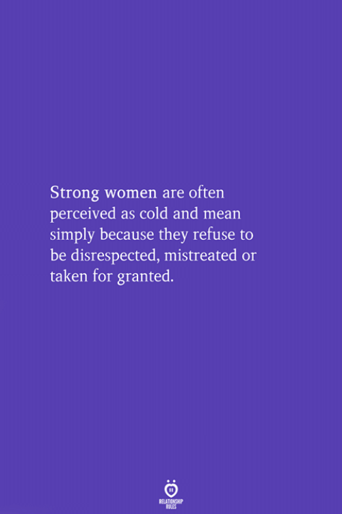 Taken, Mean, and Women: Strong women are often  perceived as cold and mean  simply because they refuse to  be disrespected, mistreated or  taken for granted.