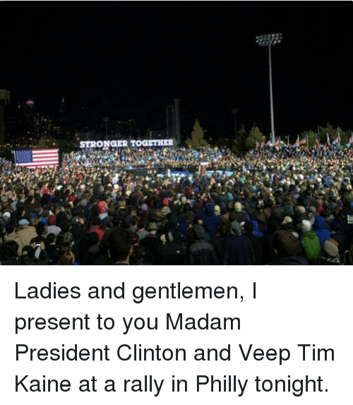 Memes, Presidents, and 🤖: STRONGER TOGETHER Ladies and gentlemen, I present to you Madam President Clinton and Veep Tim Kaine at a rally in Philly tonight.
