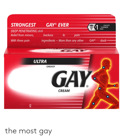 Dick, Racist, and Greasy: STRONGEST  DEEP PENETRATING dick  Relief from minors,  With three pain  GAY® EVER  RACIST  COMMED  RAD  backass  le pain  ingredients -More than any other GAYduck  ULTRA  GREASY  GAY  CREAM the most gay