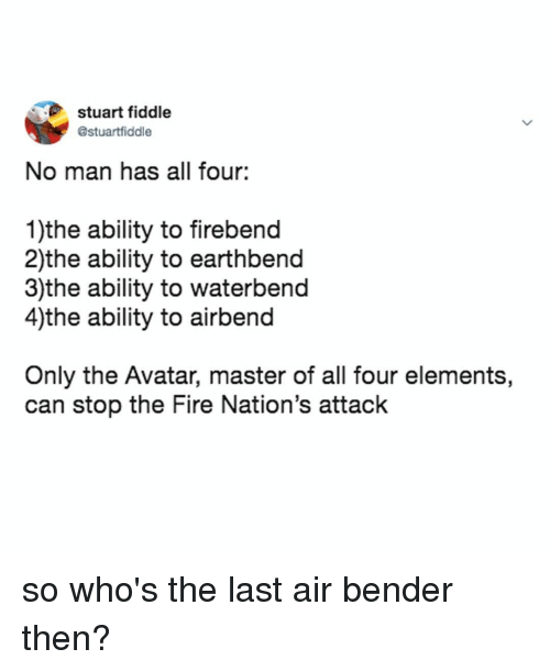 Fire, Avatar, and Relatable: stuart fiddle  @stuartfiddle  No man has all four:  1)the ability to firebend  2)the ability to earthbend  3)the ability to waterbend  4)the ability to airbend  Only the Avatar, master of all four elements,  can stop the Fire Nation's attack so who's the last air bender then?