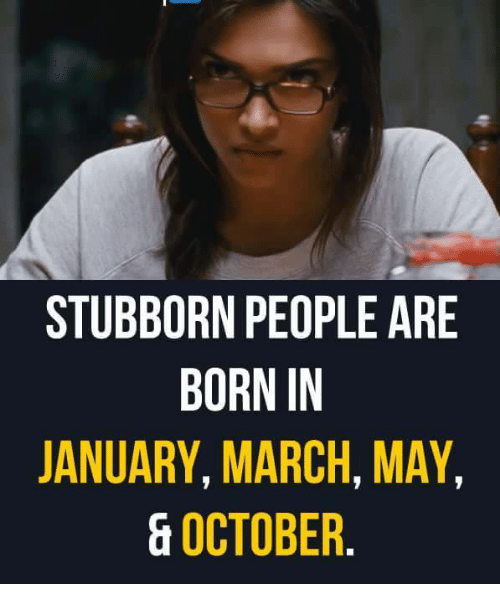 stubborn people are born in january march may october 9363539 stubborn people are born in january march may october meme on me me