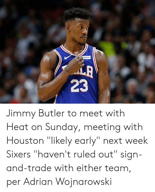 "Jimmy Butler, Heat, and Houston: StubHb  LA  23 Jimmy Butler to meet with Heat on Sunday, meeting with Houston ""likely early"" next week  Sixers ""haven't ruled out"" sign-and-trade with either team, per Adrian Wojnarowski"