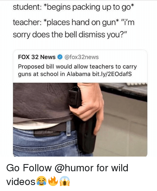 "Guns, Memes, and News: student: *begins packing up to go*  teacher: *places hand on gun* ""i'm  sorry does the bell dismiss you?""  FOX 32 News @fox32news  Proposed bill would allow teachers to carry  guns at school in Alabama bit.ly/2EOdafS Go Follow @humor for wild videos😂🔥😱"
