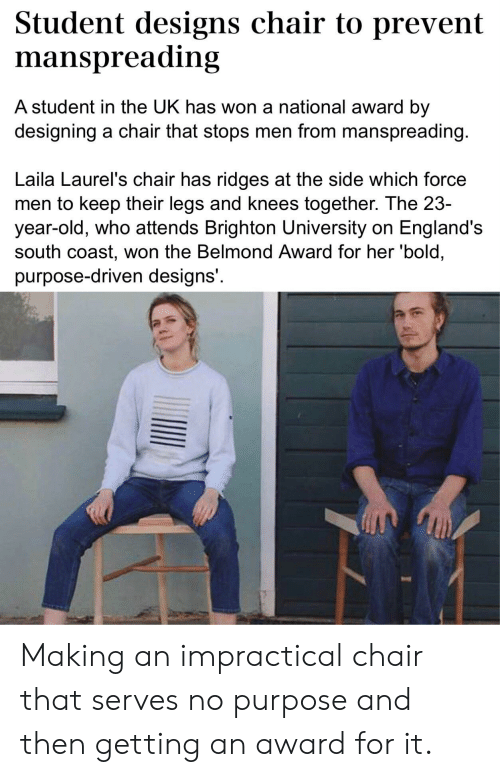 Facepalm, Bold, and Old: Student designs chair to prevent  manspreading  A student in the UK has won a national award by  designing a chair that stops men from manspreading.  Laila Laurel's chair has ridges at the side which force  men to keep their legs and knees together. The 23-  year-old, who attends Brighton University on England's  south coast, won the Belmond Award for her 'bold,  purpose-driven designs' Making an impractical chair that serves no purpose and then getting an award for it.