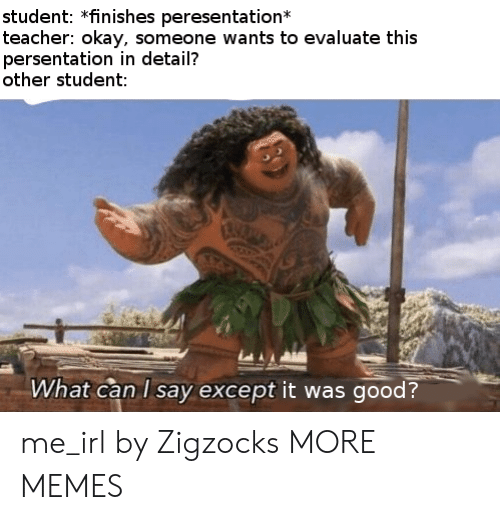 Dank, Memes, and Target: student: *finishes peresentation  teacher: okay, someone wants to evaluate this  persentation in detail?  other student:  What can I say except it was good? me_irl by Zigzocks MORE MEMES