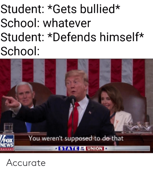 News, School, and Fox News: Student: *Gets bullied*  School: whatever  Student: *Defends himself*  School:  FOX  NEWS  You weren't supposed to do that  UNION  STATE  hannel  THE Accurate