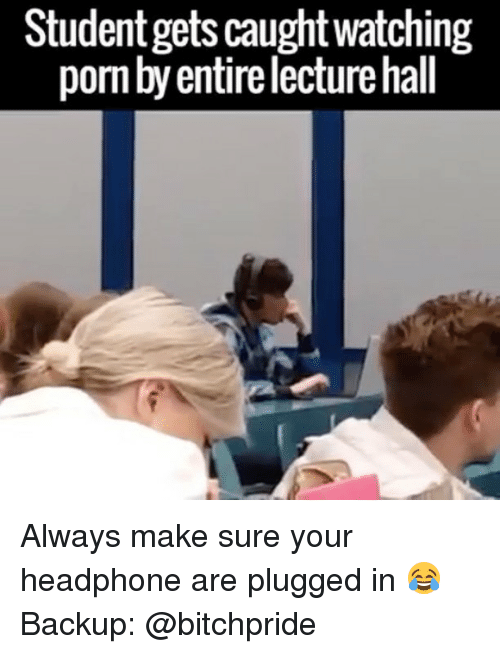 Memes, 🤖, and Student: Student gets caughtwatching  pornbyentirelecturehall Always make sure your headphone are plugged in 😂 Backup: @bitchpride