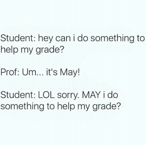 Lol, Sorry, and Help: Student: hey can i do something to  help my grade?  Prof: Um... it's May!  Student: LOL sorry. MAY i do  something to help my grade?