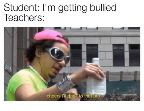 Cheers, Student, and Teachers: Student: I'm getting bullied  Teachers:  cheers ill drink to tha bro