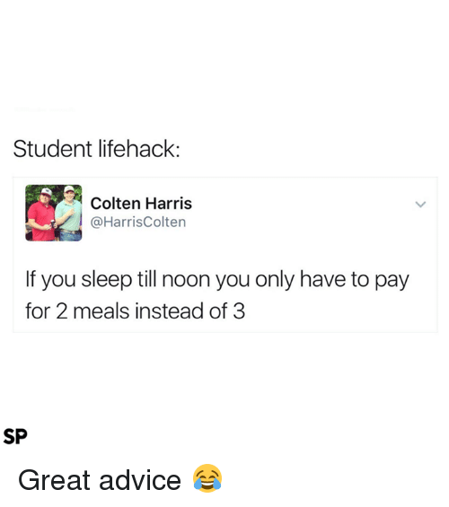 Advice, Sleep, and Student: Student lifehack:  Colten Harris  @HarrisColten  If you sleep till noon you only have to pay  for 2 meals instead of 3  SP Great advice 😂