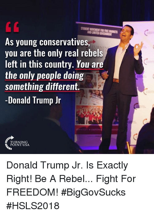 Donald Trump, Memes, and Free: STUDENT MOVEMENT FOR FREE MARKETS  As young conservatives,  you are the only real rebels  left in this country. You ar  the only people doing  something different.  -Donald Trump Jr  NID  TURNING  POINT USA Donald Trump Jr. Is Exactly Right! Be A Rebel... Fight For FREEDOM! #BigGovSucks #HSLS2018