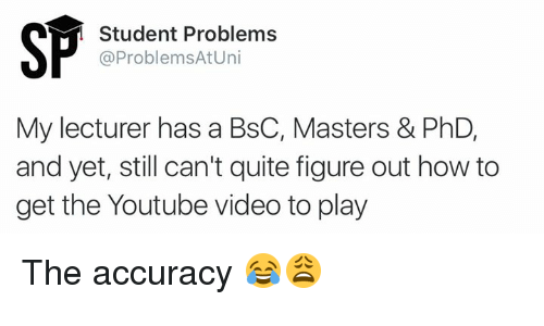 youtube.com, How To, and Masters: Student Problems  @Problems At Uni  My lecturer has a BsC, Masters & PhD,  and yet, still can't quite figure out how to  get the Youtube video to play The accuracy 😂😩