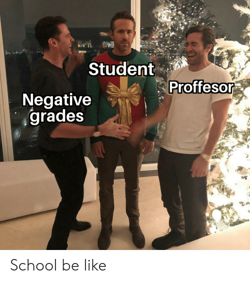 Be Like, Reddit, and School: Student  Proffesor  Negative  grades School be like