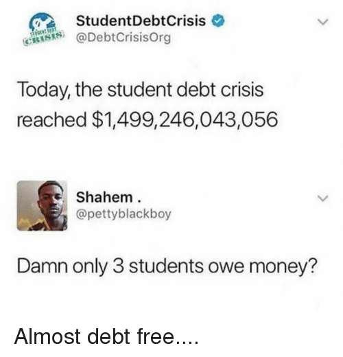 Dank, Money, and Free: StudentDebtCrisis  @DebtCrisisOrg  Today, the student debt crisis  reached $1,499,246,043,056  Shahem  @pettyblackboy  Damn only 3 students owe money? Almost debt free....