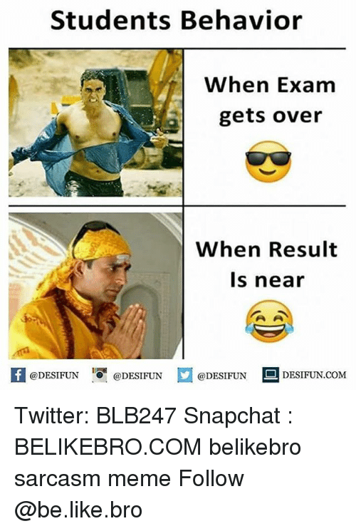 Be Like, Meme, and Memes: Students Behavior  When Exam  gets over  When Result  ls near  A@DESIFUN 1 @DESIFUN E @DESIFUN  DESIFUN.COM Twitter: BLB247 Snapchat : BELIKEBRO.COM belikebro sarcasm meme Follow @be.like.bro