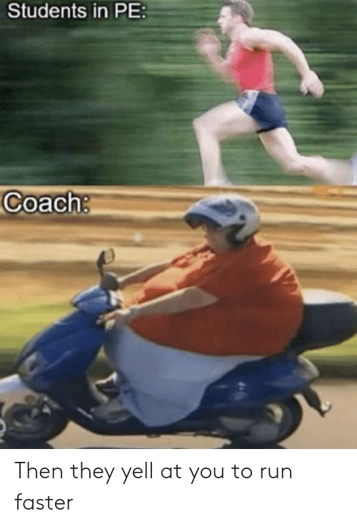 Run, Coach, and Faster: Students in PE  Coach: Then they yell at you to run faster