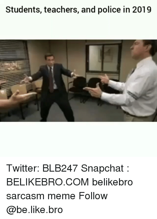 Be Like, Meme, and Memes: Students, teachers, and police in 2019 Twitter: BLB247 Snapchat : BELIKEBRO.COM belikebro sarcasm meme Follow @be.like.bro