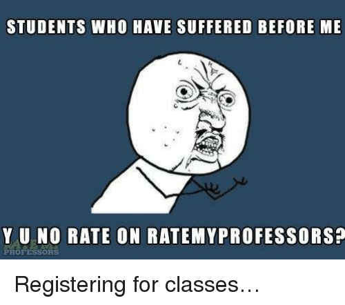 Who, For, and Y U No: STUDENTS WHO HAVE SUFFERED BEFORE ME  Y U NO RATE ON RATEMYPROFESSORS?  PROFESSORS <p>Registering for classes&hellip;</p>