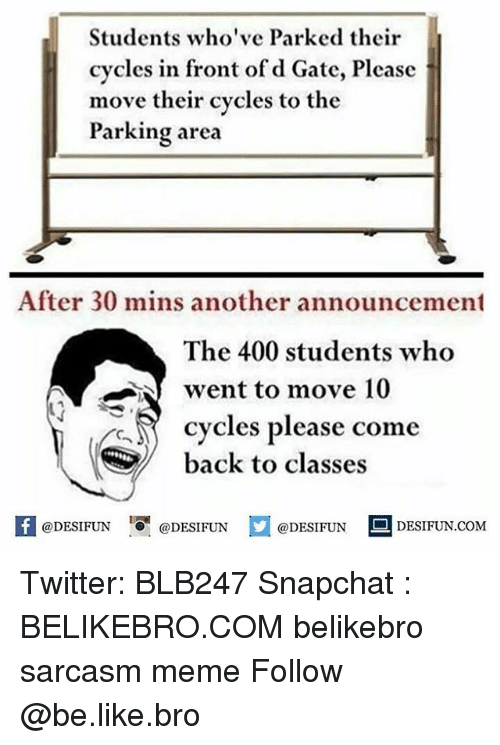 Be Like, Meme, and Memes: Students who've Parked their  cycles in front of d Gate, Please  move their cycles to the  Parking area  After 30 mins another announcement  The 400 students who  went to move 10  cycles please come  back to classes  K @DESIFUN 증 @DESIFUN  @DESIFUN-DESIFUN.COM Twitter: BLB247 Snapchat : BELIKEBRO.COM belikebro sarcasm meme Follow @be.like.bro